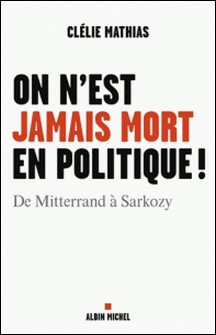 On n'est jamais mort en politique ! - De Mitterrand à Sarkozy-Clélie Mathias