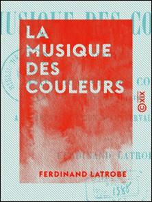 La Musique des couleurs - Théorie de l'application des couleurs du spectre solaire à la représentation des intervalles musicaux-Ferdinand Latrobe