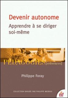 Devenir autonome - Apprendre à se diriger soi-même-Philippe Foray , Philippe Meirieu