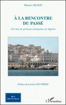 A la rencontre du passé - 112 ans de présence française en Algérie-Maurice Bloch