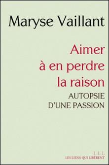 Aimer à en perdre la raison - Autopsie d'une passion-Maryse Vaillant