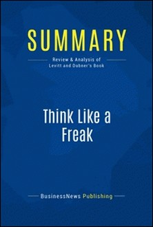 Summary: Think Like a Freak - Review and Analysis of Levitt and Dubner's Book-BusinessNews Publishing