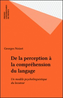De la perception à la compréhension du langage - Un modèle psycholinguistique du locuteur-Georges Noizet