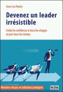 Devenez un leader irrésistible - Créez la confiance à tous les étages et par tous les temps-Jean-Luc Hudry