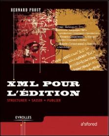 XML pour l'édition - Structurer, saisir, publier-Bernard Prost