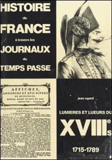 Histoire de France à travers les journaux du temps passé (6) : Lumières et lueurs du XVIIIe siècle, 1715-1789-Jean Sgard