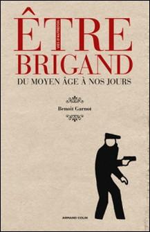 Être brigand - Du Moyen Âge à nos jours-Benoît Garnot