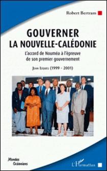 Gouverner la Nouvelle-Calédonie - L'accord de Nouméa à l'épreuve de son premier gouvernement ; Jean Lèques : 1999-2001-Robert Bertram