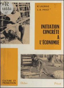 Initiation concrète à l'économie - Je comprends l'économie pour participer au développement de mon pays-Roger Lagrave , Jean-Bernard Payet