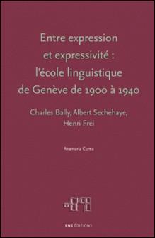 Entre expression et expressivité : l'école linguistique de Genève de 1900 à 1940 - Charles Bally, Albert Sechehaye, Henri Frei-Anamaria Curea