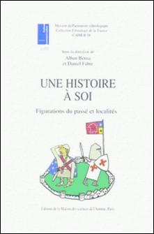 Une histoire à soi - Figurations du passé et localités-Alban Bensa , Daniel Fabre