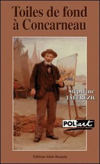 Toiles de fond à Concarneau - Une enquête dans les milieux artistiques bretons du XIXe siècle-Stéphane Jaffrézic
