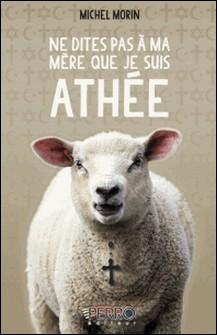 Ne dites pas à ma mère que je suis athée - Elle me croit assis sur les genoux du curé-Morin Michel