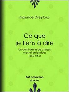 Ce que je tiens à dire - Un demi-siècle de choses vues et entendues, 1862-1872-Maurice Dreyfous