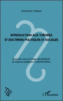 Introduction aux théories et doctrines politiques et sociales - Notes de cours à l'usage des étudiants en Sciences politiques et administratives-Kazumba K. Tshiteya