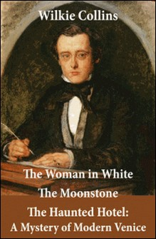 The Woman in White (illustrated) + The Moonstone + The Haunted Hotel: A Mystery of Modern Venice-Wilkie Collins