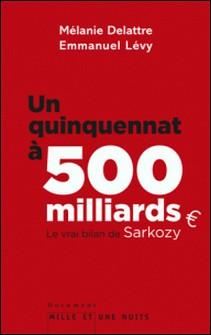 Un quinquennat à 500 millards - Le vrai bilan de Sarkozy-Mélanie Delattre , Emmanuel Lévy