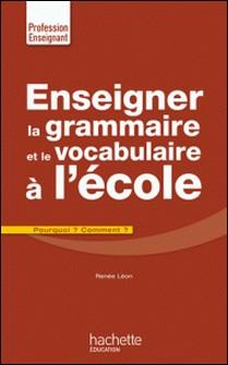 Enseigner la grammaire et le vocabulaire à l'école-Renée Léon