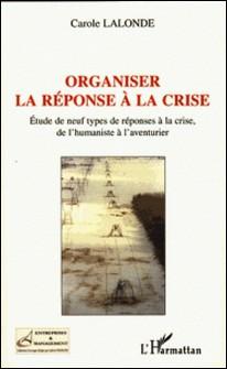 Organiser la réponse à la crise - Etude de neuf types de réponses à la crise, de l'humaniste à l'aventurier-Carole Lalonde