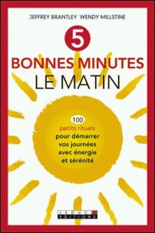 5 bonnes minutes le matin - 100 petits rituels pour démarrer vos journées avec énergie et sérénité-Jeffrey Brantley , Wendy Millstine