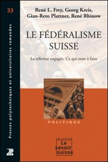 Le Fédéralisme suisse - La réforme engagée. Ce qui reste à faire-René L. Frey , Georg Kreis , Gian-Reto Plattner , René Rhinow