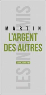 L'argent des autres - Comment nous sommes devenus des sociétés à irresponsabilité illimitée-Emmanuel Martin