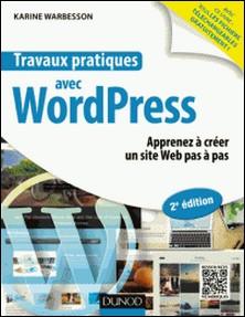 Travaux pratiques avec WordPress - 2e éd. - Apprenez à créer un site Web pas à pas-Karine Warbesson