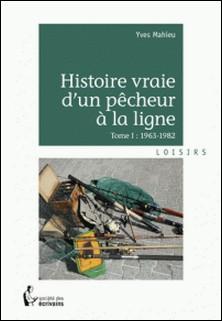Histoire vraie d'un pêcheur à la ligne - Tome 1, 1963-1982-Yves Mahieu