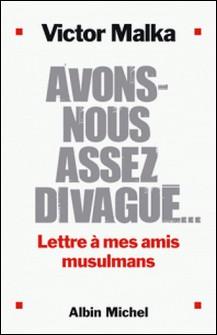 Avons-nous assez divagué... - Lettre à mes amis musulmans-Victor Malka