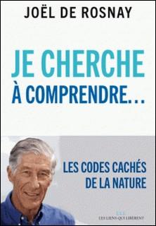 Je cherche à comprendre - Les codes cachés de la nature-Joël de Rosnay