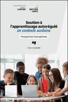 Soutien à l'apprentissage autorégulé en contexte scolaire - Perspectives francophones-Sylvie C. Cartier , Lucie Mottier Lopez
