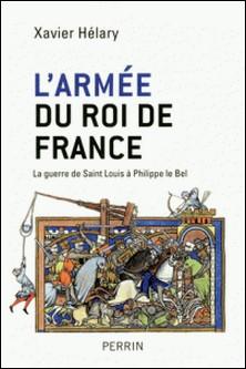 L'armée du roi de France - La guerre de Saint Louis à Philippe le Bel-Xavier Hélary