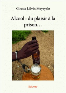 Alcool : du plaisir à la prison...-Giresse Liévin Muyayalo