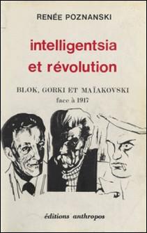 Intelligentsia et Révolution : Blok, Gorki et Maïakovski face à 1917-Renée Poznanski
