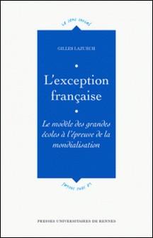 L'EXCEPTION FRANCAISE. Le modèle des grandes écoles à l'épreuve de la mondialisation-Gilles Lazuech