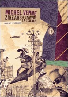 Zigzags à travers la science - 9 dérives entre science et fiction, par M. Jules Verne fils, rêves garantis d'époque !-Philippe Ethuin , Michel Verne