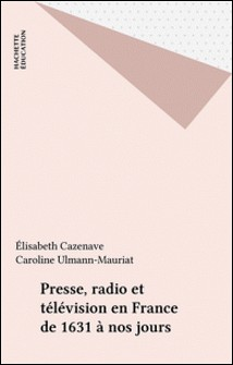 PRESSE, RADIO ET TELEVISION EN FRANCE. De 1631 à nos jours-Caroline Ulmann-Mauriat , Elisabeth Cazenave