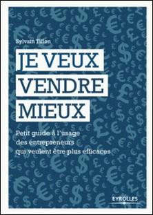 Je veux vendre mieux - Petit guide pratique à l'usage des entrepreneurs qui veulent être plus efficaces-Sylvain Tillon