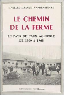 Le chemin de la ferme : le pays de Caux agricole de 1900 à 1968-Isabelle Kaanen-Vandenbulcke