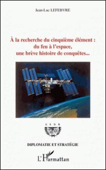 A la recherche du cinquième élément : du feu à l'espace, une brève histoire de conquêtes...-Jean-Luc Lefebvre