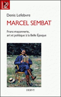 Marcel Sembat - Franc-maçonnerie, art et socialisme à la Belle Époque-Denis Lefebvre