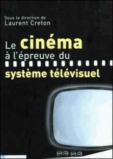 Le cinéma à l'épreuve du système télévisuel-Laurent Creton , Collectif