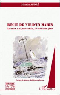 Récit de vie d'un marin - La mer n'a pas voulu, le ciel non plus-Maurice André
