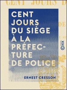 Cent jours du siège à la préfecture de police - 2 Novembre 1870 - 11 Février 1871-Ernest Cresson