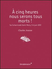 A cinq heures nous serons tous morts ! - Sur la barricade Saint-Merry, 5-6 juin 1832-Charles Jeanne , Thomas Bouchet
