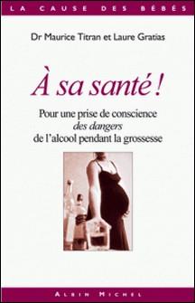 A sa santé ! - Pour une prise de conscience des dangers de l'alcool pendant la grossesse-Dr Maurice Titran , Laure Gratias