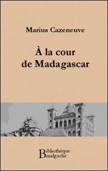 A la cour de Madagascar-Marius Cazeneuve