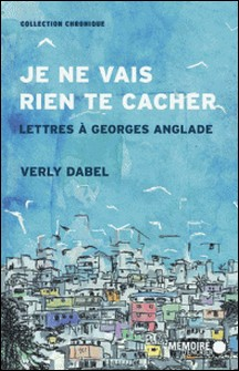 Je ne vais rien te cacher. Lettres à Georges Anglade - Lettres à Georges Anglade-Verly Dabel , Mémoire d'encrier