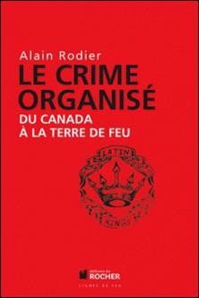 Le crime organisé du Canada à la Terre de Feu-Alain Robert , Alain Rodier