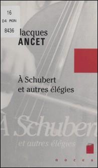 À Schubert et autres élégies-Jacques Ancet